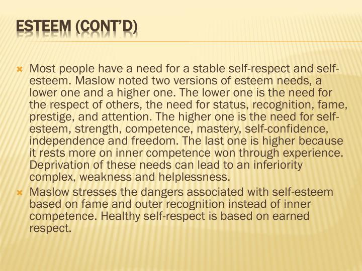 Most people have a need for a stable self-respect and self-esteem. Maslow noted two versions of esteem needs, a lower one and a higher one. The lower one is the need for the respect of others, the need for status, recognition, fame, prestige, and attention. The higher one is the need for self-esteem, strength, competence, mastery, self-confidence, independence and freedom. The last one is higher because it rests more on inner competence won through experience. Deprivation of these needs can lead to an inferiority complex, weakness and helplessness.