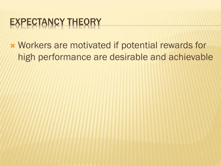 Workers are motivated if potential rewards for high performance are desirable and achievable