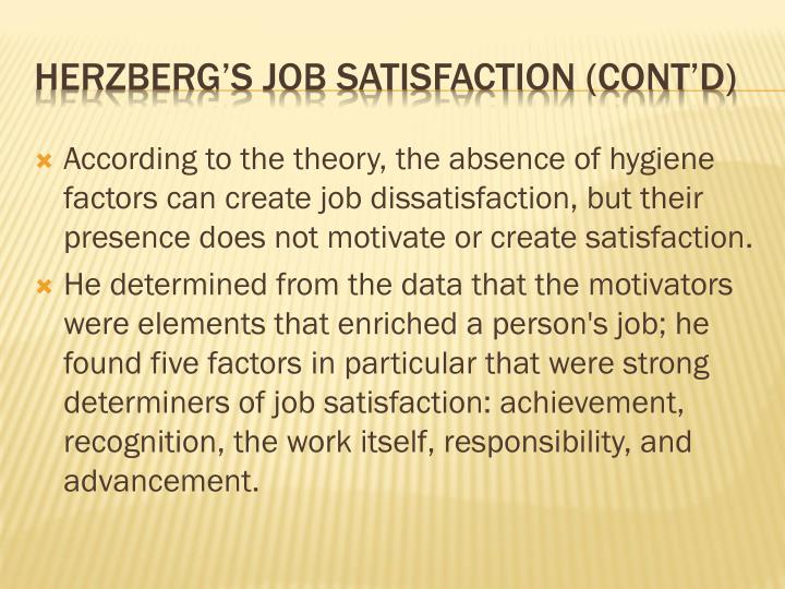 According to the theory, the absence of hygiene factors can create job dissatisfaction, but their presence does not motivate or create satisfaction.