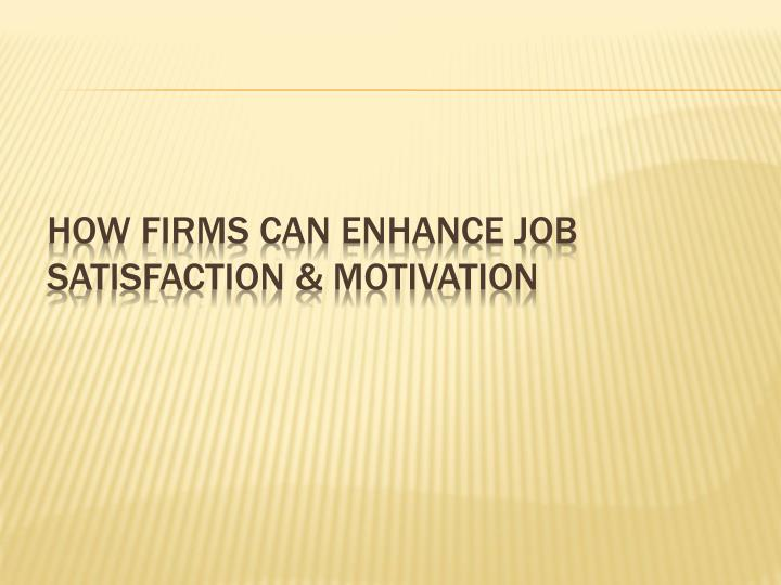 HOW FIRMS CAN ENHANCE JOB SATISFACTION & MOTIVATION
