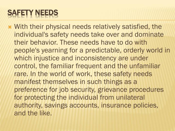 With their physical needs relatively satisfied, the individual's safety needs take over and dominate their behavior. These needs have to do with people's yearning for a predictable, orderly world in which injustice and inconsistency are under control, the familiar frequent and the unfamiliar rare. In the world of work, these safety needs manifest themselves in such things as a preference for job security, grievance procedures for protecting the individual from unilateral authority, savings accounts, insurance policies, and the like.