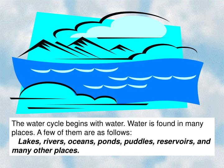 The water cycle begins with water. Water is found in many places. A few of them are as follows: