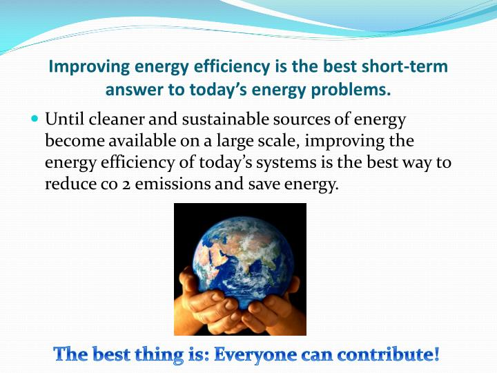 Improving energy efficiency is the best short-term answer to today's energy problems.