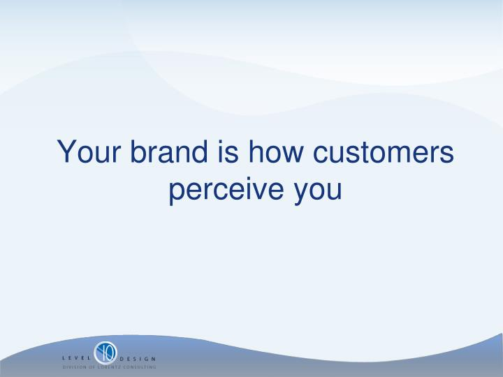 Your brand is how customers perceive you