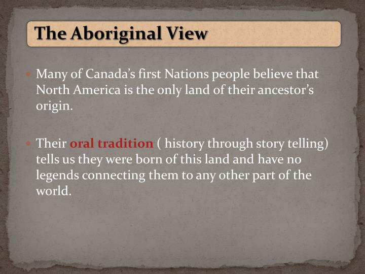 Many of Canada's first Nations people believe that North America is the only land of their ancestor's origin.