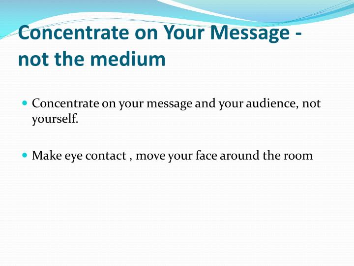 Concentrate on Your Message - not the medium