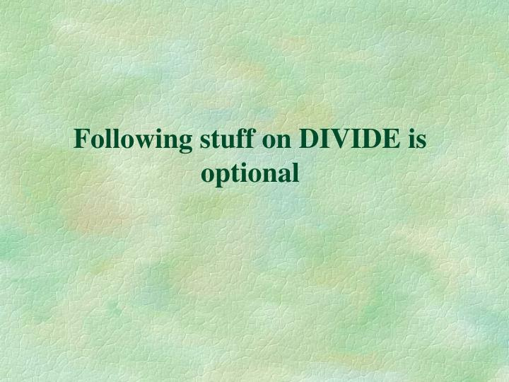 Following stuff on DIVIDE is optional