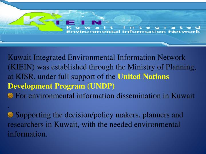 Kuwait Integrated Environmental Information Network (KIEIN) was established through the Ministry of Planning, at KISR, under full support of the
