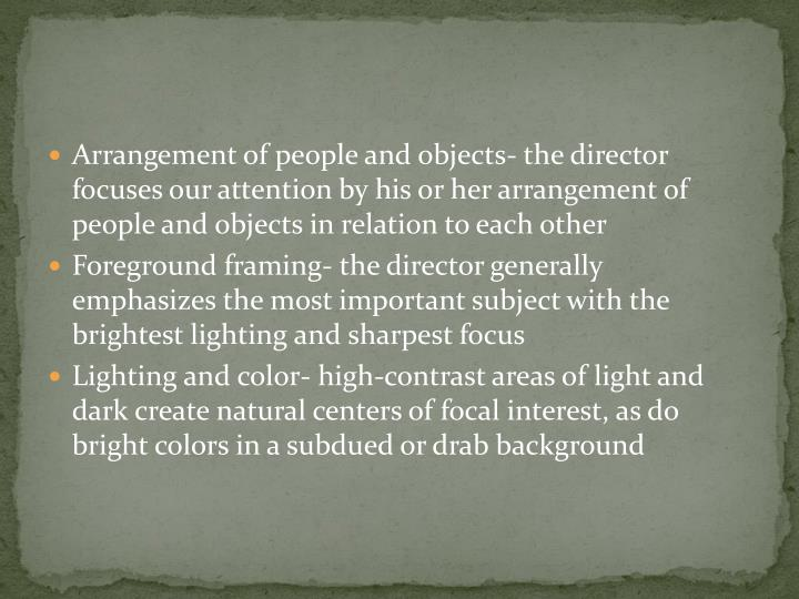 Arrangement of people and objects- the director focuses our attention by his or her arrangement of people and objects in relation to each other
