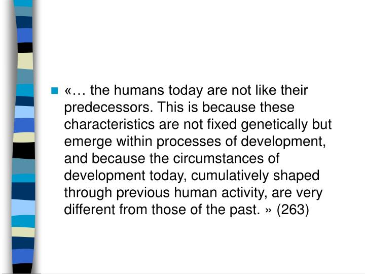 «… the humans today are not like their predecessors. This is because these characteristics are not fixed genetically but emerge within processes of development, and because the circumstances of development today, cumulatively shaped through previous human activity, are very different from those of the past.» (263)