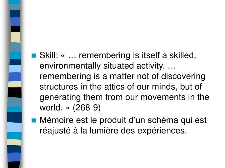 Skill: «… remembering is itself a skilled, environmentally situated activity.… remembering is a matter not of discovering structures in the attics of our minds, but of generating them from our movements in the world.» (268-9)