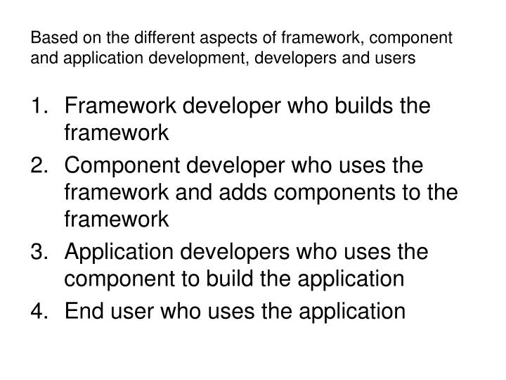 Based on the different aspects of framework, component and application development, developers and users
