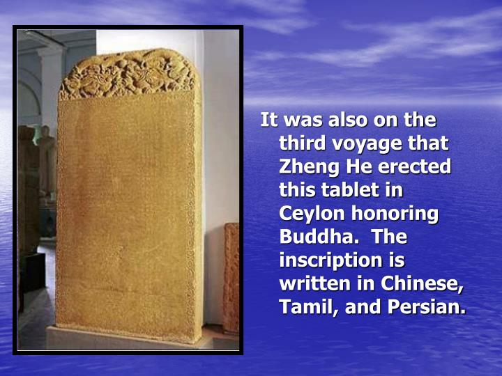 It was also on the third voyage that Zheng He erected this tablet in Ceylon honoring Buddha.  The inscription is written in Chinese, Tamil, and Persian.