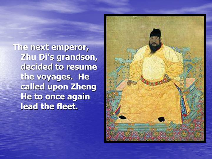 The next emperor, Zhu Di's grandson, decided to resume the voyages.  He called upon Zheng He to once again lead the fleet.