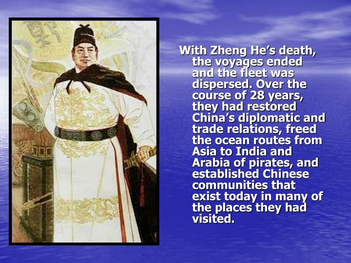 With Zheng He's death, the voyages ended and the fleet was dispersed. Over the course of 28 years, they had restored China's diplomatic and trade relations, freed the ocean routes from Asia to India and Arabia of pirates, and established Chinese communities that exist today in many of the places they had visited.