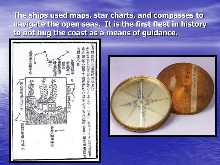 The ships used maps, star charts, and compasses to navigate the open seas.  It is the first fleet in history to not hug the coast as a means of guidance.
