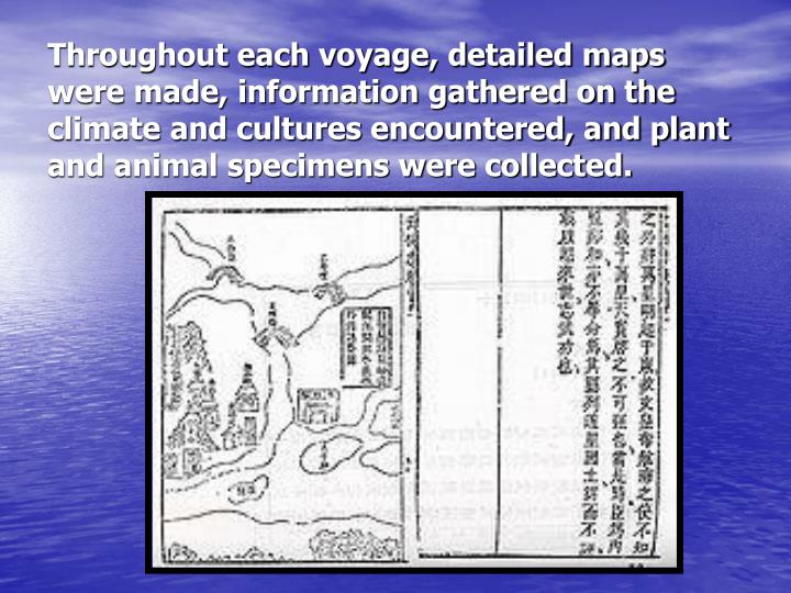 Throughout each voyage, detailed maps were made, information gathered on the climate and cultures encountered, and plant and animal specimens were collected.