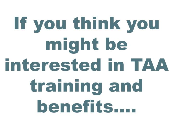 If you think you might be interested in TAA training and benefits….