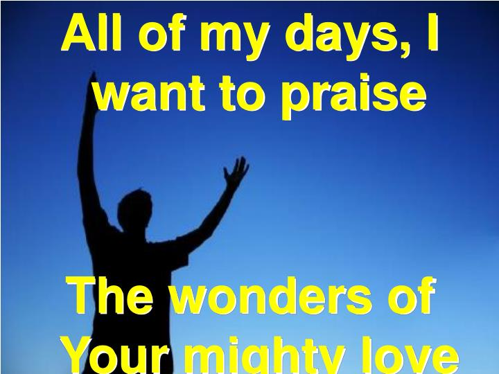 All of my days, I want to praise