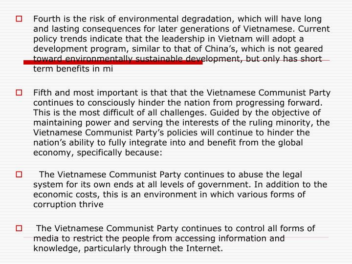 Fourth is the risk of environmental degradation, which will have long and lasting consequences for later generations of Vietnamese. Current policy trends indicate that the leadership in Vietnam will adopt a development program, similar to that of China's, which is not geared toward environmentally sustainable development, but only has short term benefits in mi