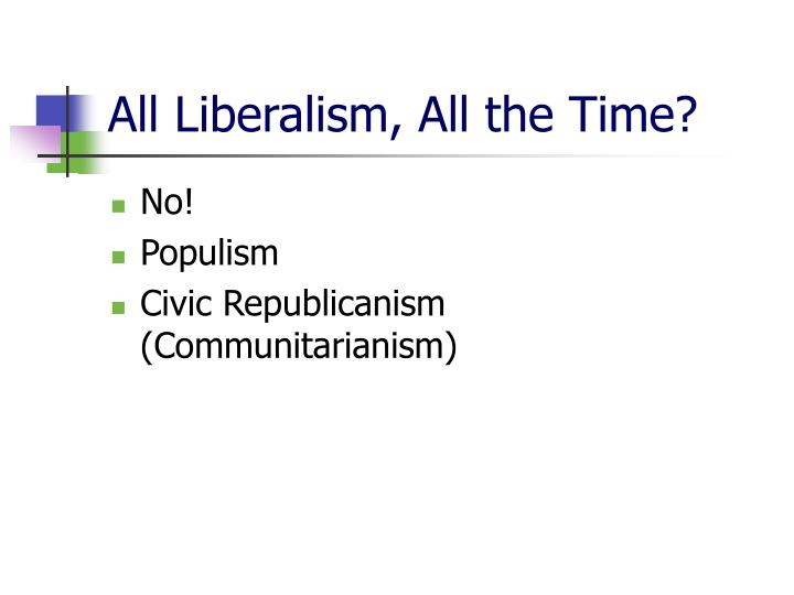 All Liberalism, All the Time?