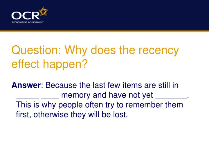 Question: Why does the recency effect happen?