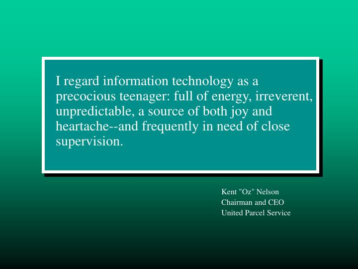 I regard information technology as a precocious teenager: full of energy, irreverent, unpredictable, a source of both joy and heartache--and frequently in need of close supervision.