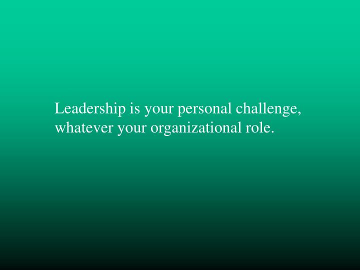 Leadership is your personal challenge, whatever your organizational role.