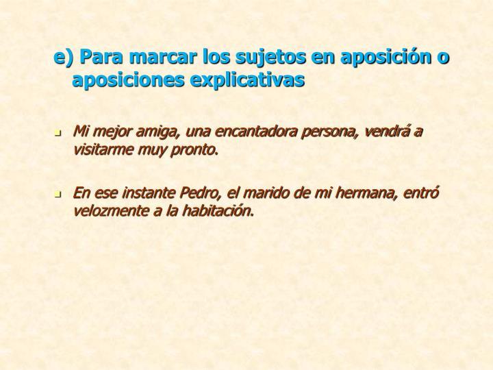 e) Para marcar los sujetos en aposición o aposiciones explicativas