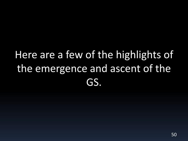 Here are a few of the highlights of the emergence and ascent of the GS.