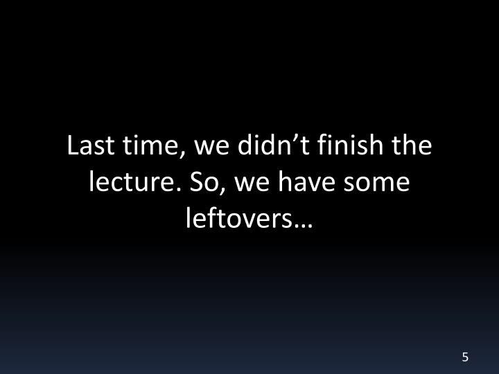 Last time, we didn't finish the lecture. So, we have some leftovers…