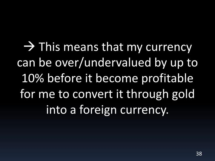  This means that my currency can be over/undervalued by up to 10% before it become profitable for me to convert it through gold into a foreign currency.