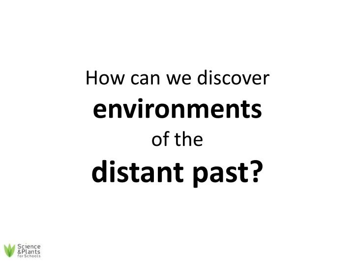 how can we discover environments of the distant past