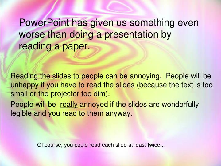 PowerPoint has given us something even worse than doing a presentation by reading a paper.