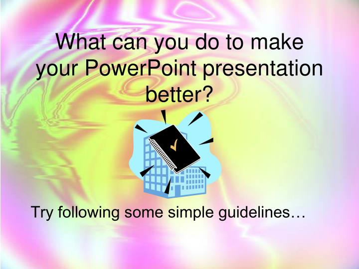 What can you do to make  your PowerPoint presentation better?