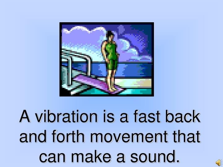 A vibration is a fast back and forth movement that can make a sound.