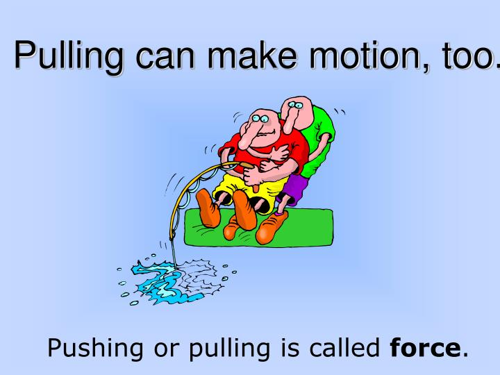 Pulling can make motion, too.
