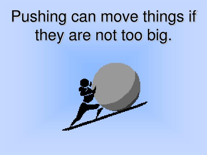 Pushing can move things if they are not too big.