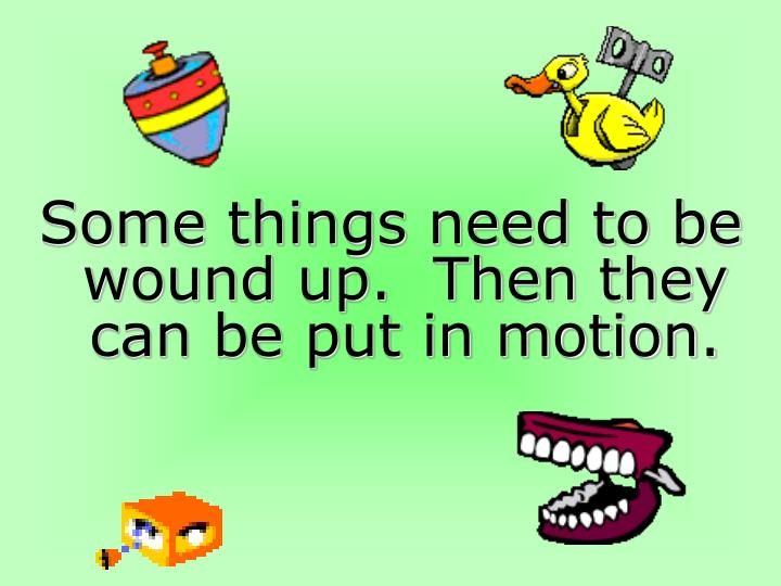 Some things need to be wound up.  Then they can be put in motion.