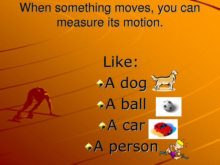 When something moves, you can measure its motion.