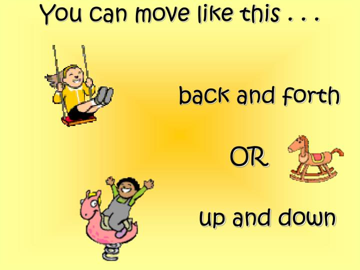 You can move like this . . .