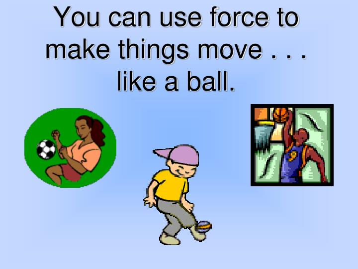 You can use force to make things move . . .