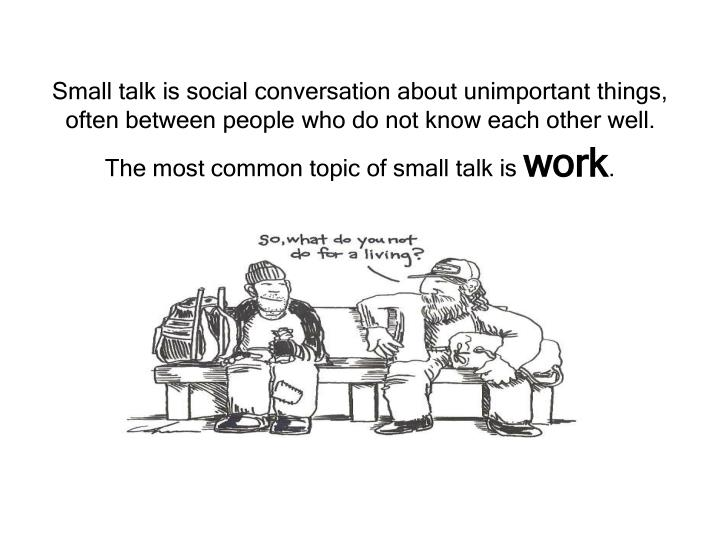 Small talk is social conversation about unimportant things, often between people who do not know each other well. The most common topic of small talk is