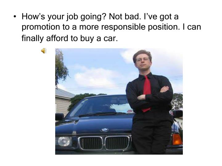How's your job going? Not bad. I've got a promotion to a more responsible position. I can finally afford to buy a car.