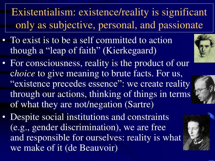 Existentialism: existence/reality is significant only as subjective, personal, and passionate