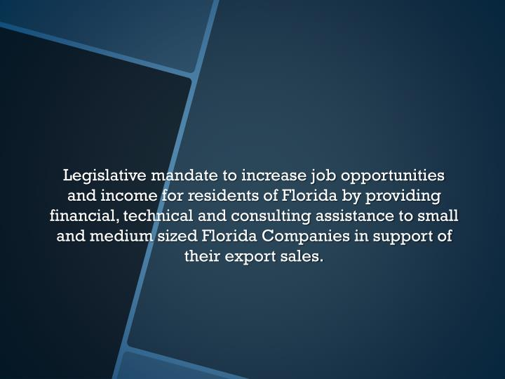 Legislative mandate to increase job opportunities and income for residents of Florida by providing financial, technical and consulting assistance to small and medium sized Florida Companies in support of their export sales.