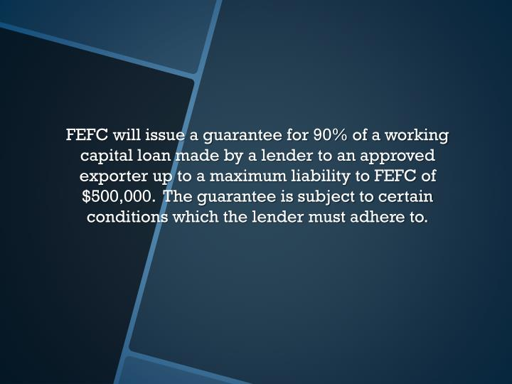 FEFC will issue a guarantee for 90% of a working capital loan made by a lender to an approved exporter up to a maximum liability to FEFC of $500,000.  The guarantee is subject to certain conditions which the lender must adhere to.