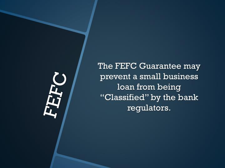 "The FEFC Guarantee may prevent a small business loan from being ""Classified"" by the bank regulators."