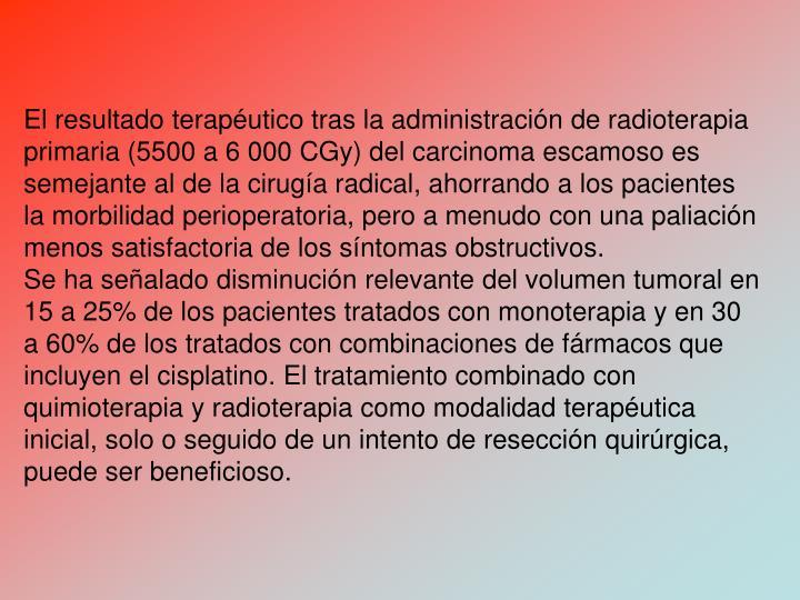 El resultado teraputico tras la administracin de radioterapia primaria (5500 a 6 000 CGy) del carcinoma escamoso es semejante al de la ciruga radical, ahorrando a los pacientes la morbilidad perioperatoria, pero a menudo con una paliacin menos satisfactoria de los sntomas obstructivos.