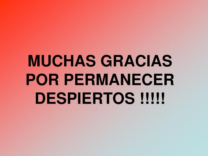 MUCHAS GRACIAS POR PERMANECER DESPIERTOS !!!!!